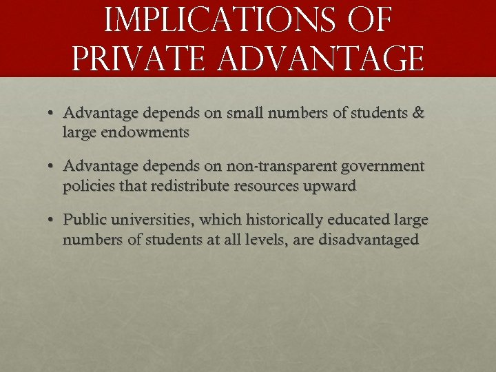 IMPLICATIONS OF PRIVATE ADVANTAGE • Advantage depends on small numbers of students & large