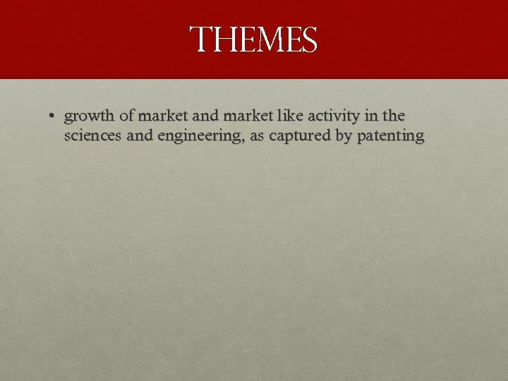 THEMES • growth of market and market like activity in the sciences and engineering,