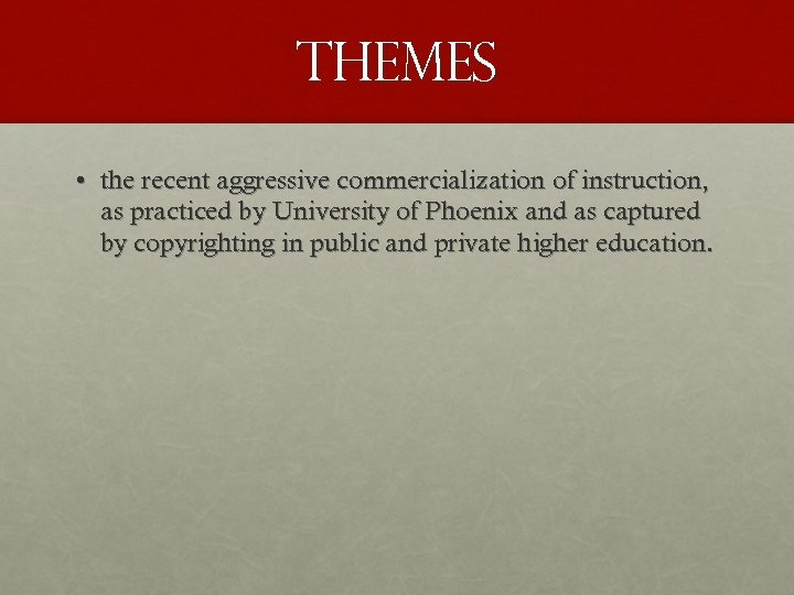 THEMES • the recent aggressive commercialization of instruction, as practiced by University of Phoenix