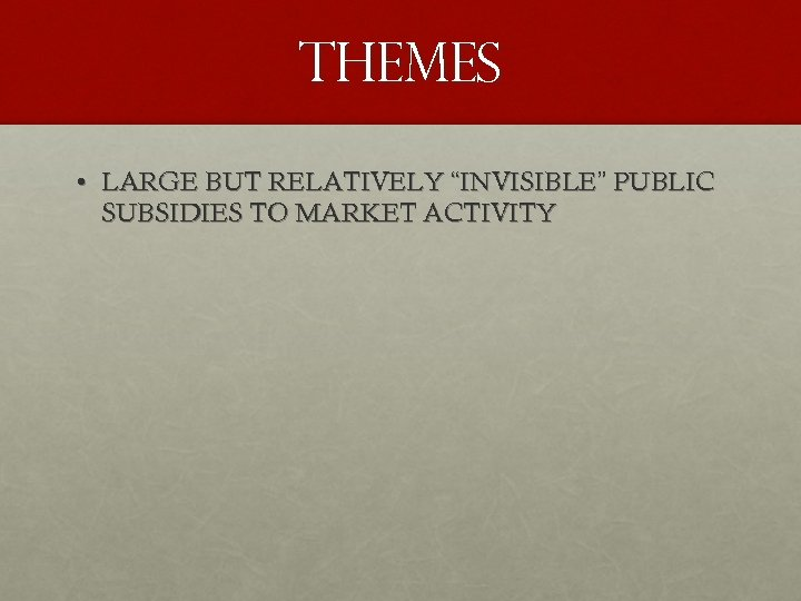"""THEMES • LARGE BUT RELATIVELY """"INVISIBLE"""" PUBLIC SUBSIDIES TO MARKET ACTIVITY"""