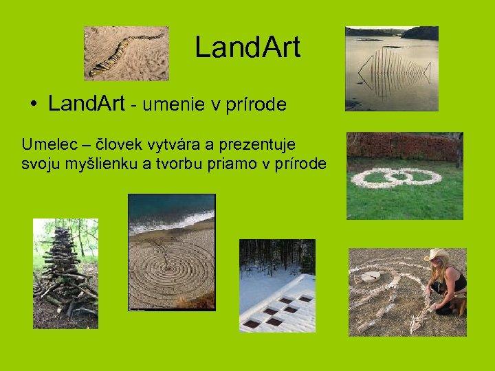 Land. Art • Land. Art - umenie v prírode Umelec – človek vytvára a