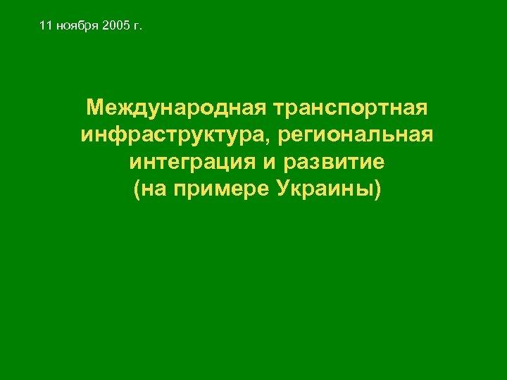 11 ноября 2005 г. Международная транспортная инфраструктура, региональная интеграция и развитие (на примере Украины)