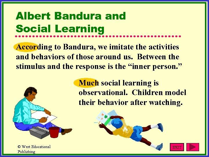 Albert Bandura and Social Learning According to Bandura, we imitate the activities and behaviors