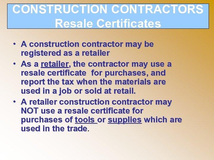 CONSTRUCTION CONTRACTORS Resale Certificates • A construction contractor may be registered as a retailer