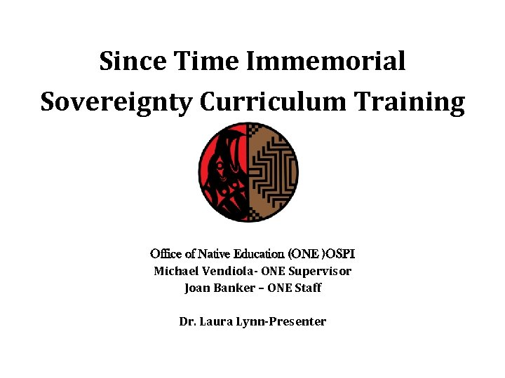 Since Time Immemorial Sovereignty Curriculum Training Office of Native Education (ONE )OSPI Michael Vendiola-