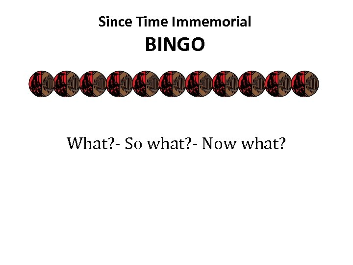 Since Time Immemorial BINGO What? - So what? - Now what?