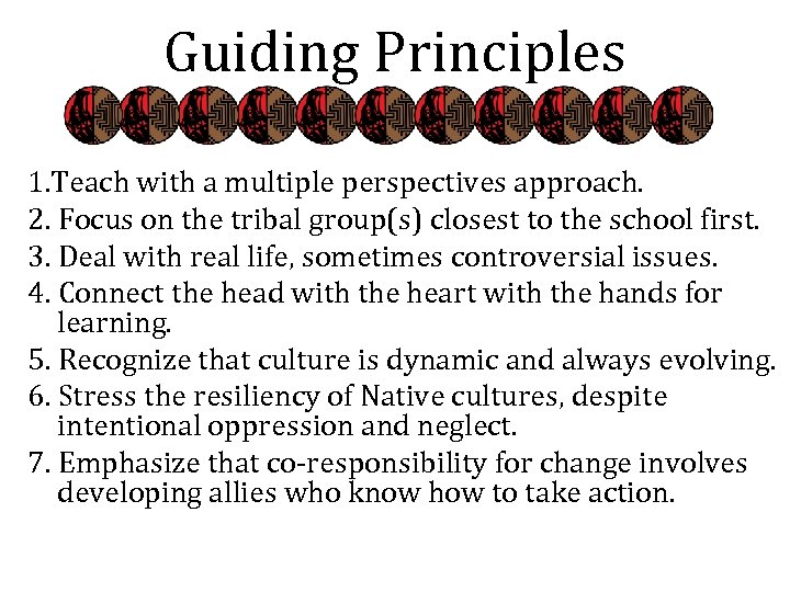 Guiding Principles 1. Teach with a multiple perspectives approach. 2. Focus on the tribal