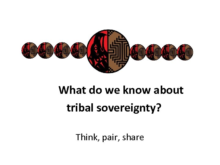 What do we know about tribal sovereignty? Think, pair, share