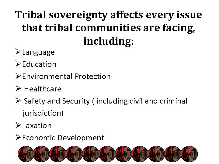 Tribal sovereignty affects every issue that tribal communities are facing, including: ØLanguage ØEducation ØEnvironmental