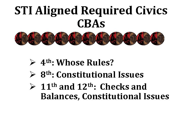 STI Aligned Required Civics CBAs Ø 4 th: Whose Rules? Ø 8 th: Constitutional