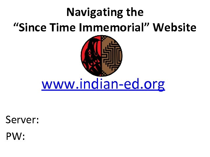 "Navigating the ""Since Time Immemorial"" Website www. indian-ed. org Server: PW:"