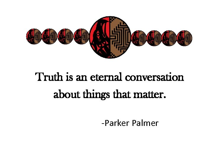 Truth is an eternal conversation about things that matter. -Parker Palmer