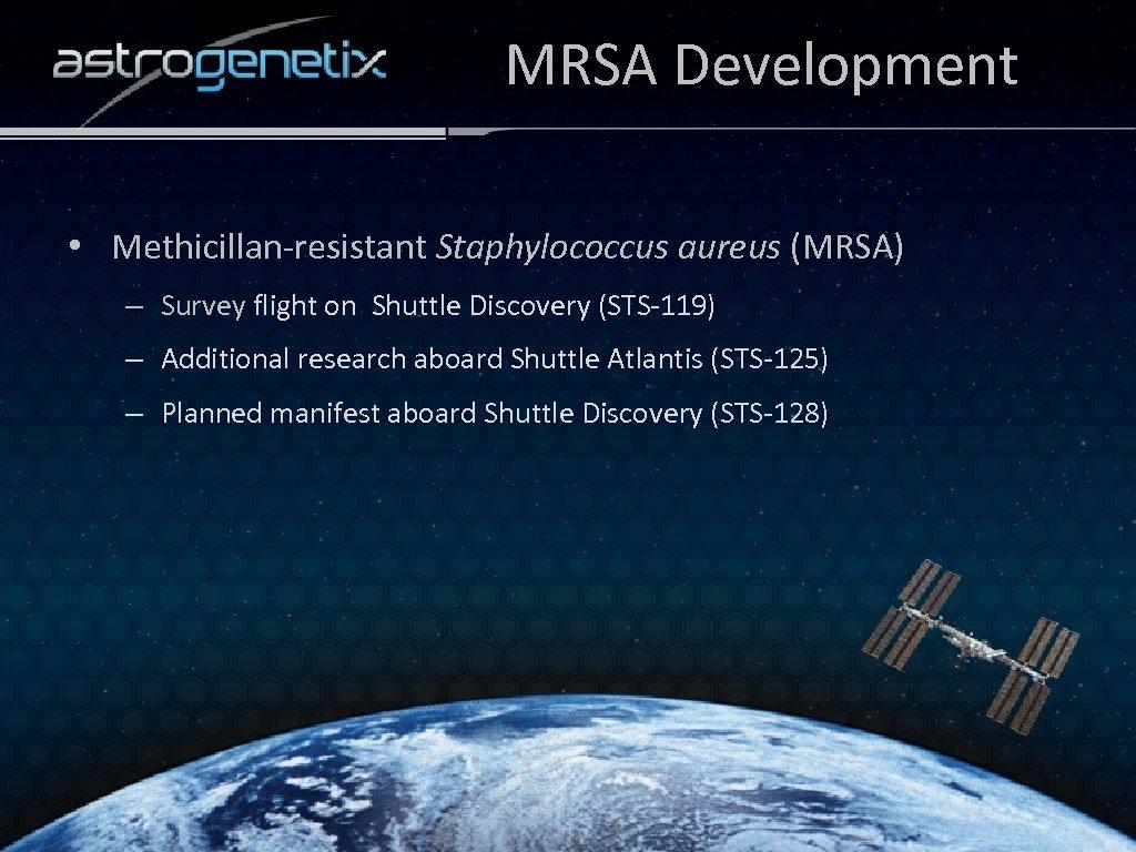 MRSA Development • Methicillan-resistant Staphylococcus aureus (MRSA) – Survey flight on Shuttle Discovery (STS-119)
