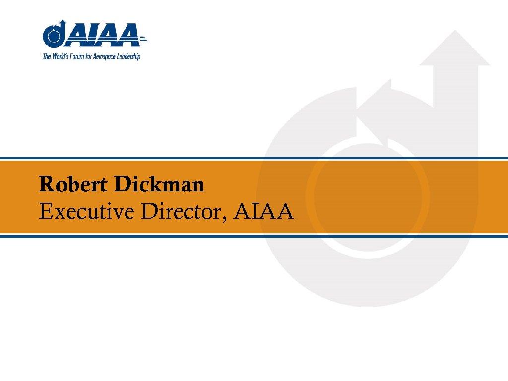 Robert Dickman Executive Director, AIAA