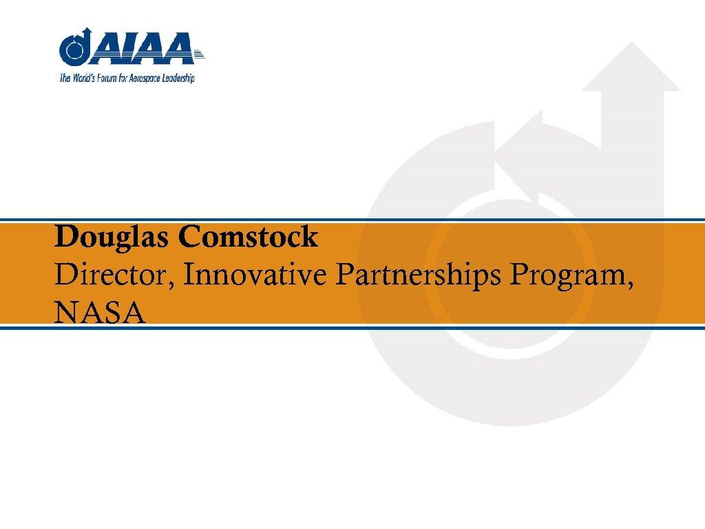 Douglas Comstock Director, Innovative Partnerships Program, NASA