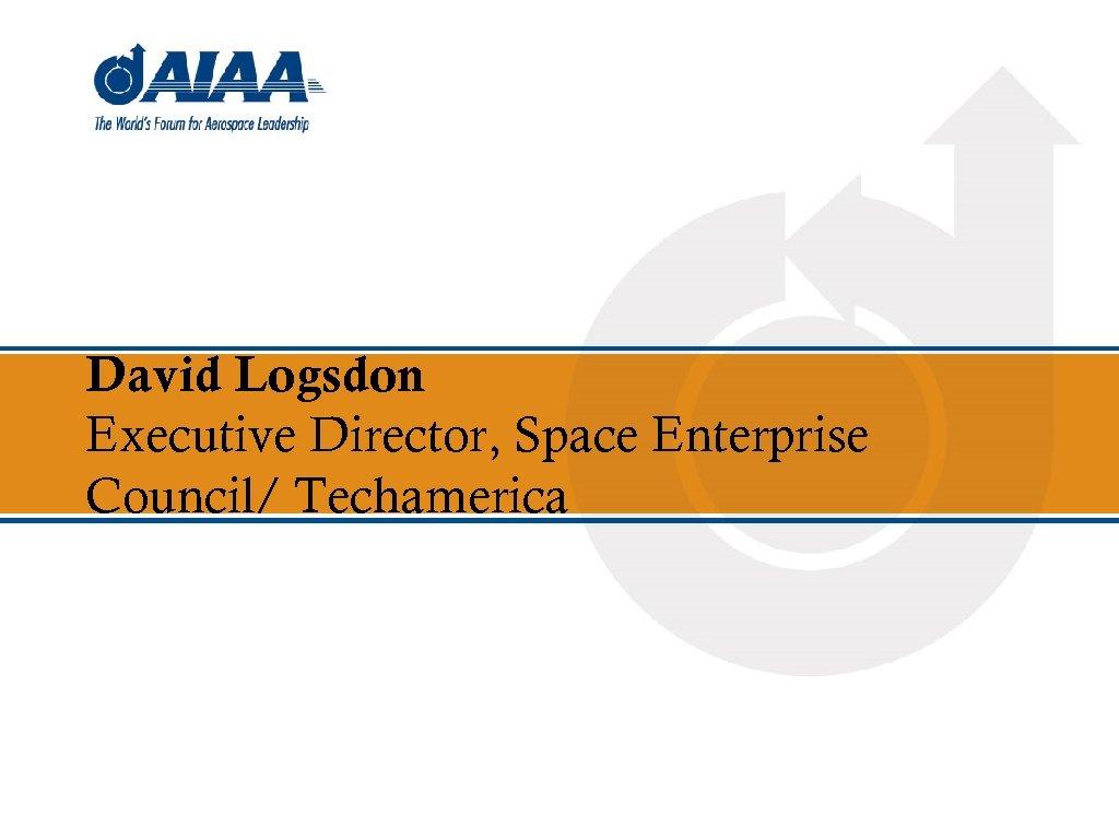 David Logsdon Executive Director, Space Enterprise Council/ Techamerica
