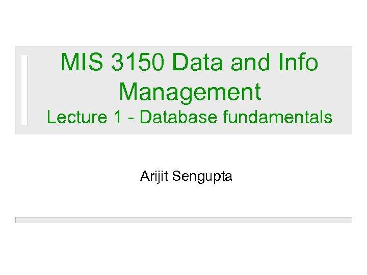 MIS 3150 Data and Info Management Lecture 1 - Database fundamentals Arijit Sengupta