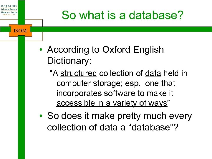 """So what is a database? ISOM • According to Oxford English Dictionary: """"A structured"""