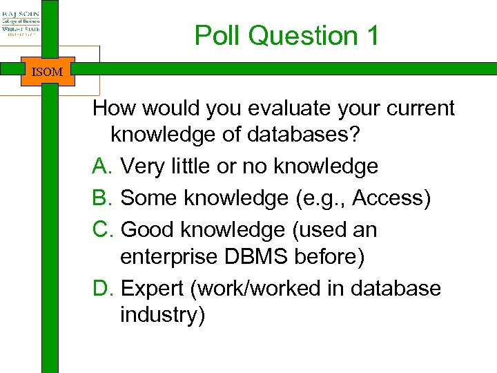 Poll Question 1 ISOM How would you evaluate your current knowledge of databases? A.