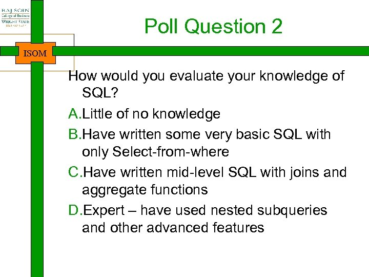 Poll Question 2 ISOM How would you evaluate your knowledge of SQL? A. Little