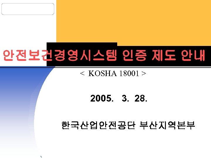 안전보건경영시스템 인증 제도 안내 < KOSHA 18001 > 2005. 3. 28. 한국산업안전공단 부산지역본부