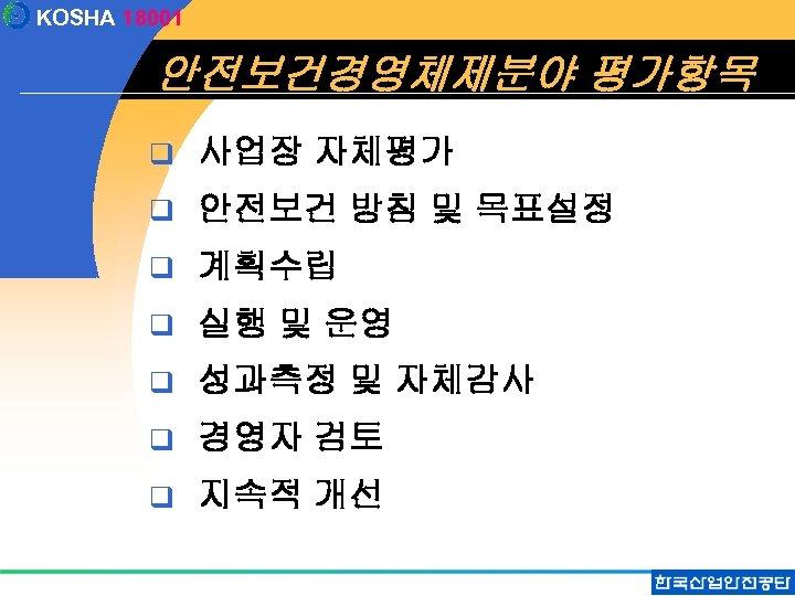 KOSHA 18001 안전보건경영체제분야 평가항목 q 사업장 자체평가 q 안전보건 방침 및 목표설정 q 계획수립
