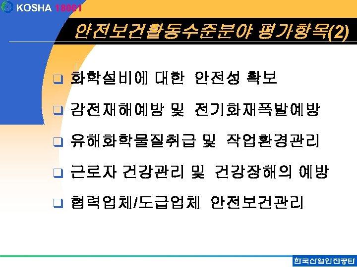 KOSHA 18001 안전보건활동수준분야 평가항목(2) q 화학설비에 대한 안전성 확보 q 감전재해예방 및 전기화재폭발예방 q