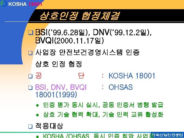 KOSHA 18001 상호인정 협정체결 q BSI(' 99. 6. 28일), DNV(' 99. 12. 2일), BVQI(2000.