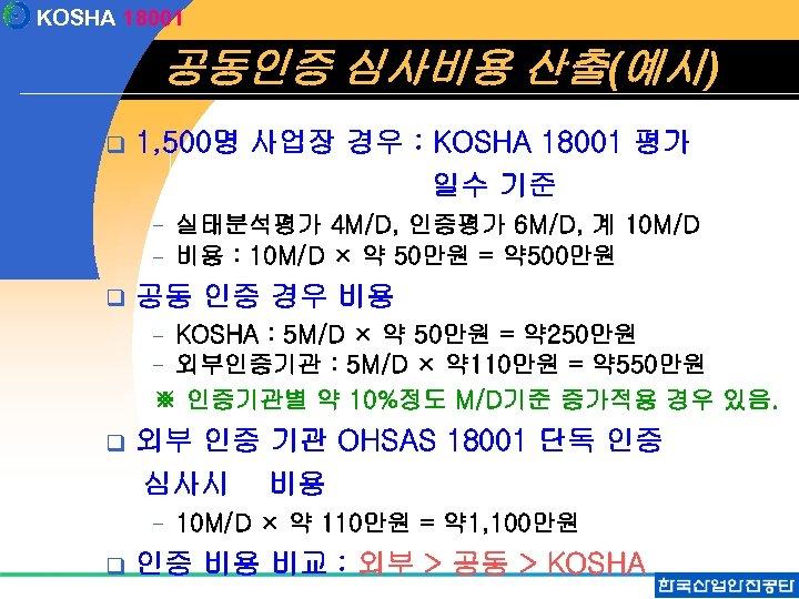 KOSHA 18001 공동인증 심사비용 산출(예시) q 1, 500명 사업장 경우 : KOSHA 18001 평가