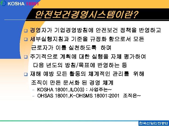 KOSHA 18001 안전보건경영시스템이란? q 경영자가 기업경영방침에 안전보건 정책을 반영하고 q 세부실행지침과 기준을 규정화 함으로서