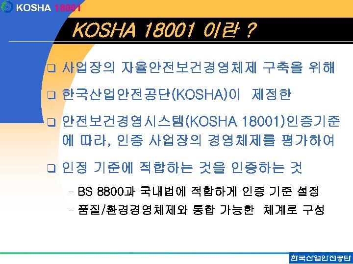 KOSHA 18001 이란 ? q 사업장의 자율안전보건경영체제 구축을 위해 q 한국산업안전공단(KOSHA)이 제정한 q 안전보건경영시스템(KOSHA