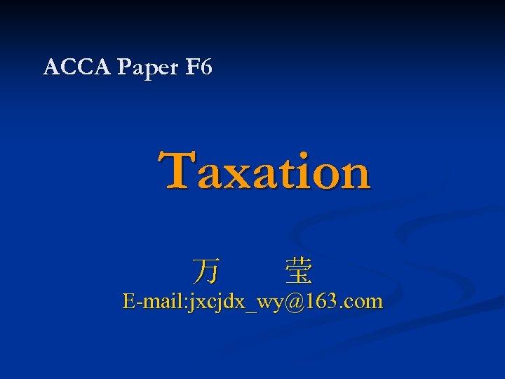 ACCA Paper F 6 Taxation 万 莹 E-mail: jxcjdx_wy@163. com