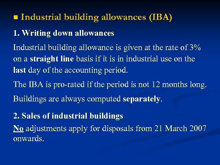 n Industrial building allowances (IBA) 1. Writing down allowances Industrial building allowance is given