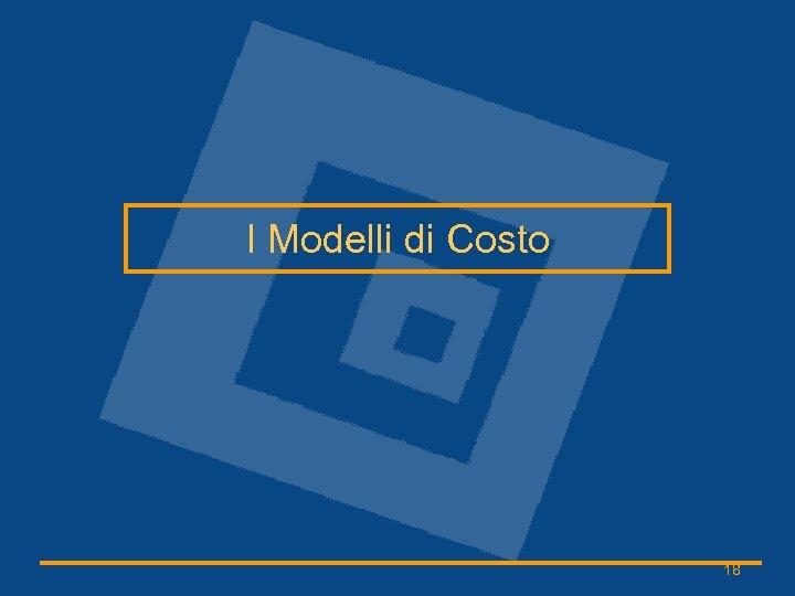 I Modelli di Costo 18