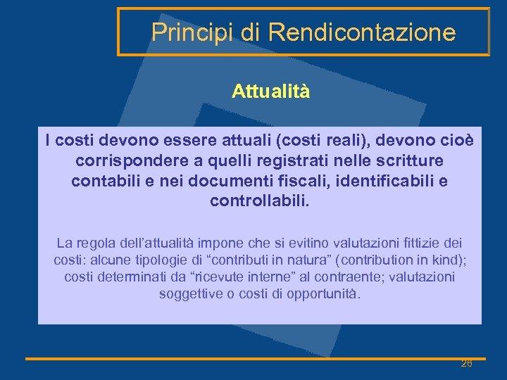 Principi di Rendicontazione Attualità I costi devono essere attuali (costi reali), devono cioè corrispondere