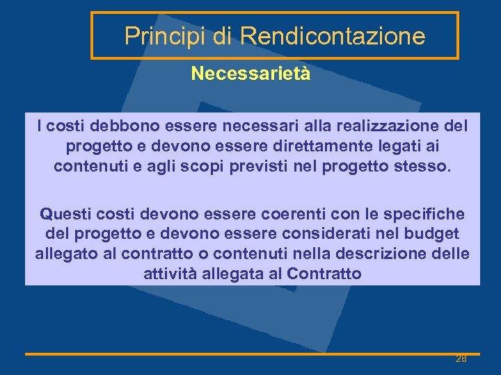 Principi di Rendicontazione Necessarietà I costi debbono essere necessari alla realizzazione del progetto e