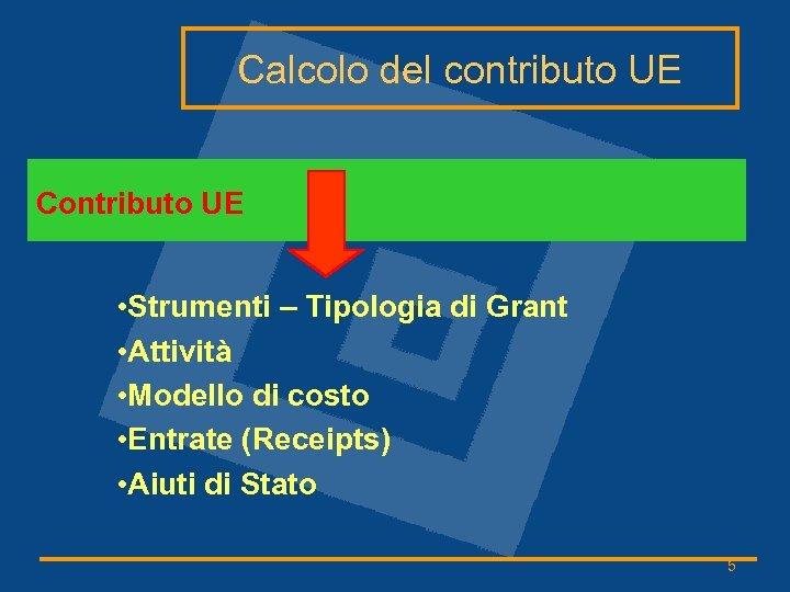 Calcolo del contributo UE Contributo UE • Strumenti – Tipologia di Grant • Attività