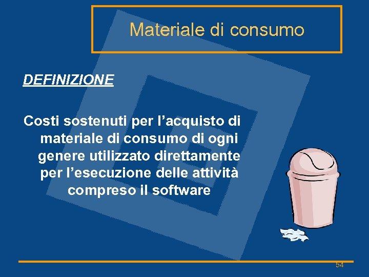 Materiale di consumo DEFINIZIONE Costi sostenuti per l'acquisto di materiale di consumo di ogni