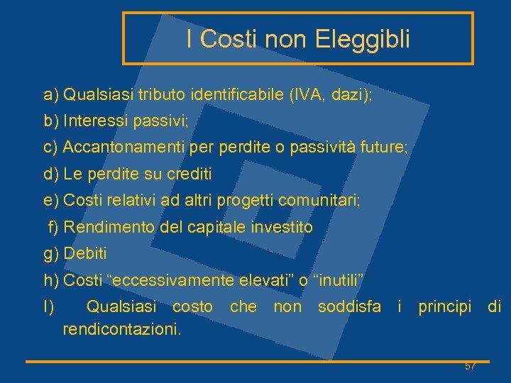 I Costi non Eleggibli a) Qualsiasi tributo identificabile (IVA, dazi); b) Interessi passivi; c)