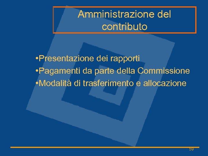 Amministrazione del contributo • Presentazione dei rapporti • Pagamenti da parte della Commissione •