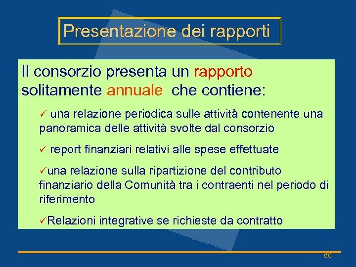 Presentazione dei rapporti Il consorzio presenta un rapporto solitamente annuale che contiene: ü una