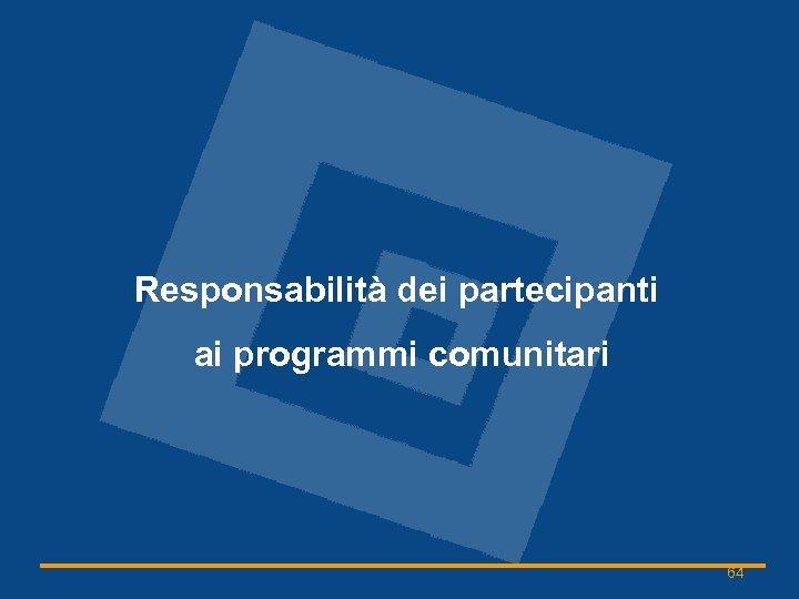 Responsabilità dei partecipanti ai programmi comunitari 64