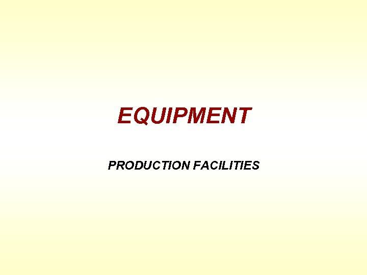 EQUIPMENT PRODUCTION FACILITIES
