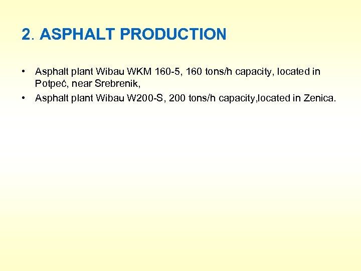 2. ASPHALT PRODUCTION • Asphalt plant Wibau WKM 160 -5, 160 tons/h capacity, located