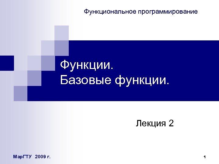Функциональное программирование Функции. Базовые функции. Лекция 2 Мар. ГТУ 2009 г. 1