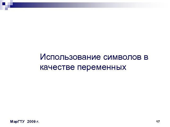 Использование символов в качестве переменных Мар. ГТУ 2009 г. 17