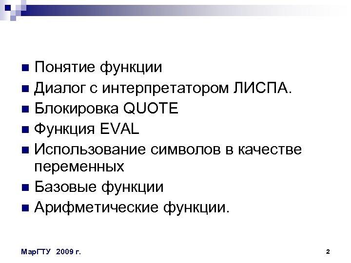 Понятие функции n Диалог с интерпретатором ЛИСПА. n Блокировка QUOTE n Функция EVAL n