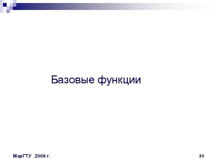 Базовые функции Мар. ГТУ 2009 г. 23