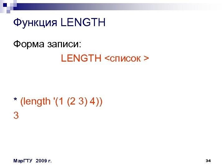 Функция LENGTH Форма записи: LENGTH <список > * (length '(1 (2 3) 4)) 3