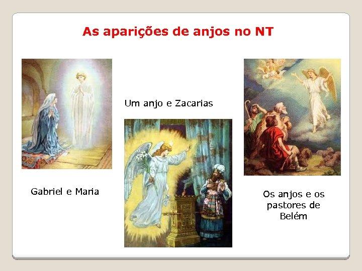 As aparições de anjos no NT Um anjo e Zacarias Gabriel e Maria Os
